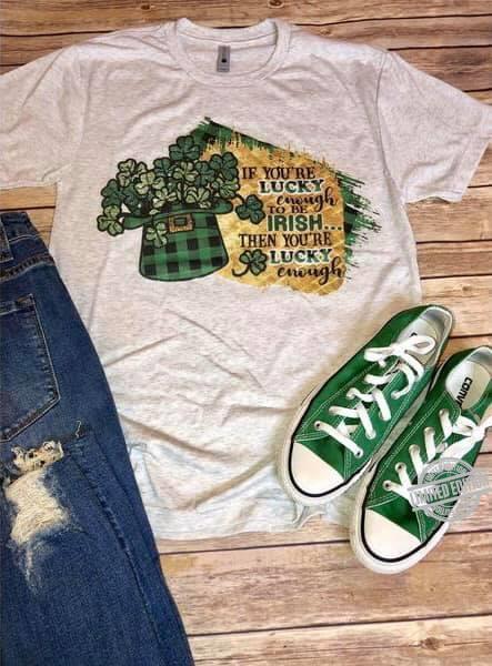 If You're Lucky Enough To Be Irish Then You're Lucky Enough Shirt