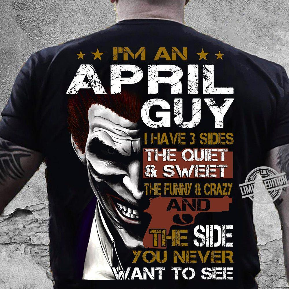 I'm A April Guy I Have 3 Sides The Quiet & Sweet And The Side You Never Want To See Shirt