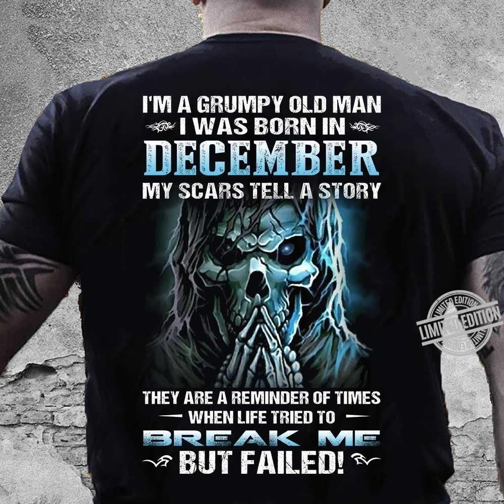 I'm A Grumpy Old Man I Was Born In December My Scars Tell A Story They Are A Reminder Of Times When Life Tried To Break Me But Failed Shirt
