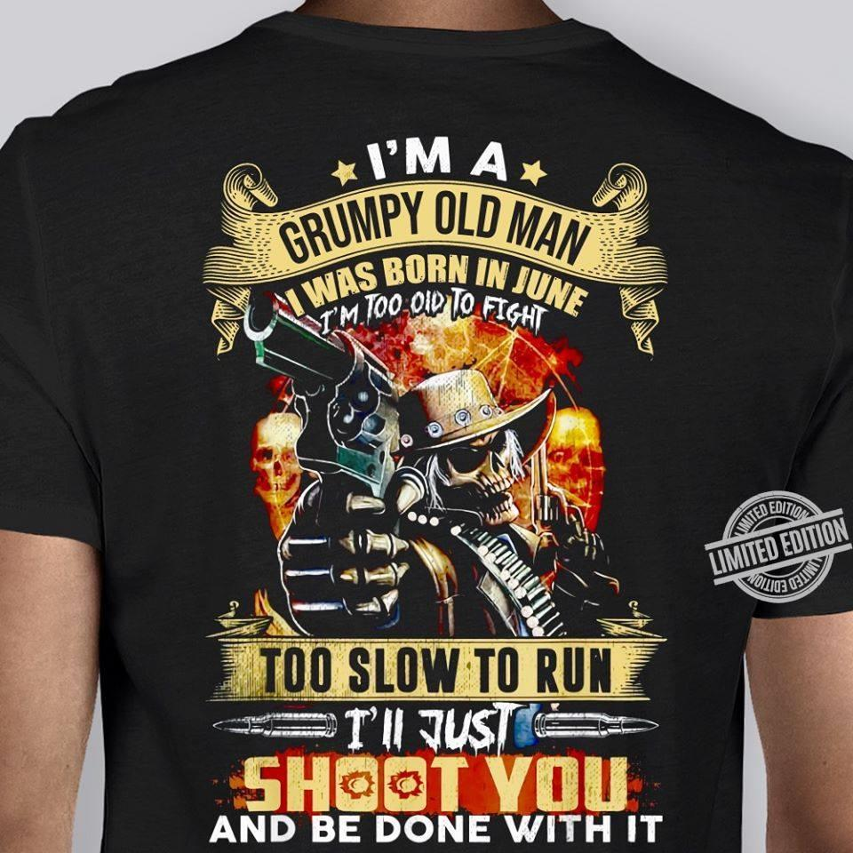 I'm A Grumpy Old Man I Was Born In June I'm Too Old To Fight Too Slow To Run I'll Just Shoot You And Be Done With It Shirt
