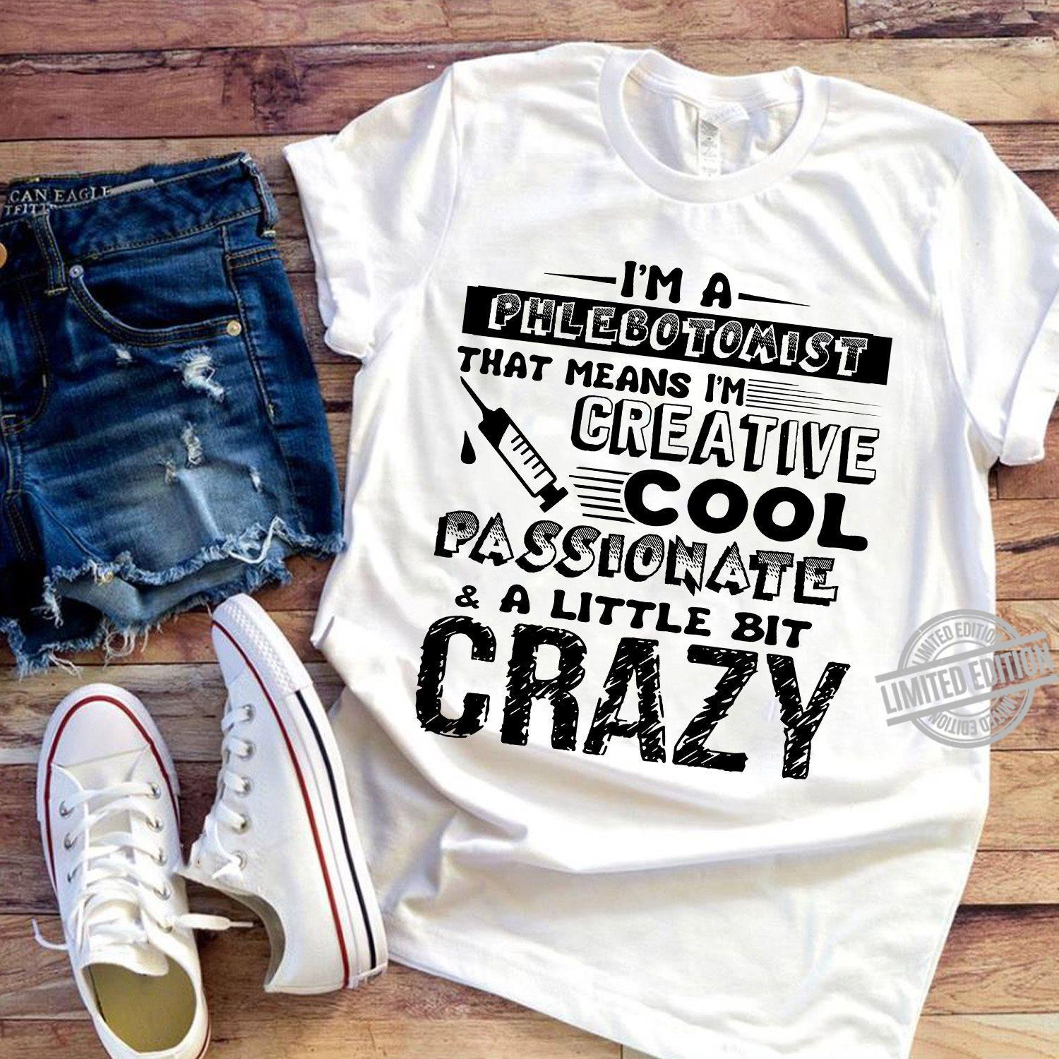 I'm A Phlebotomist That Means I'm Creative Cool Passionate A Little Bit Crazy Shirt