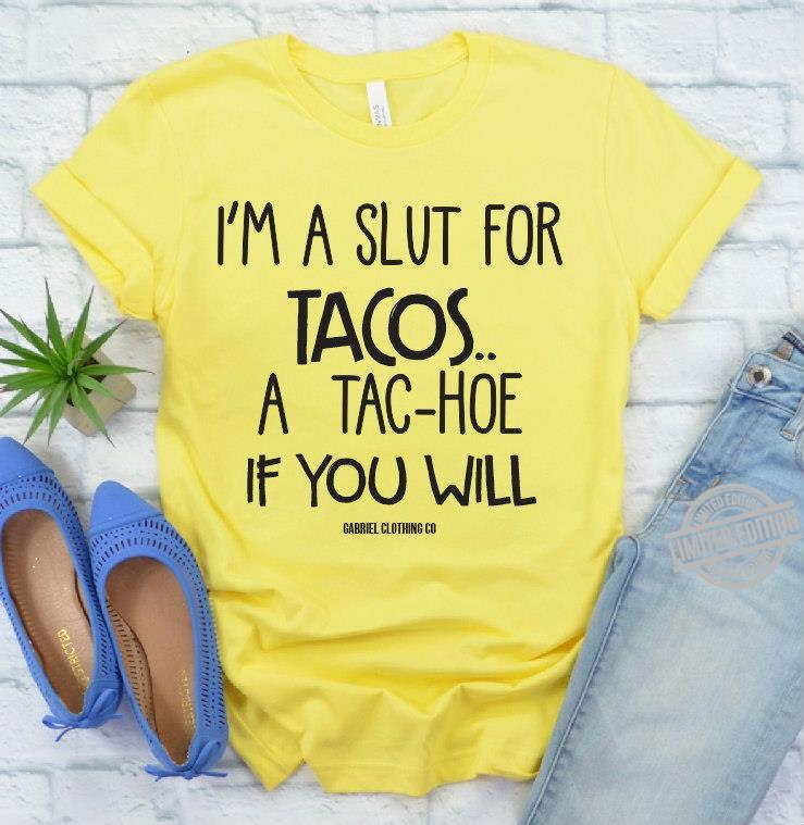 I'm A Slut For Tacos A Tac Hoe If You Will Gabriel Clothing Co Shirt