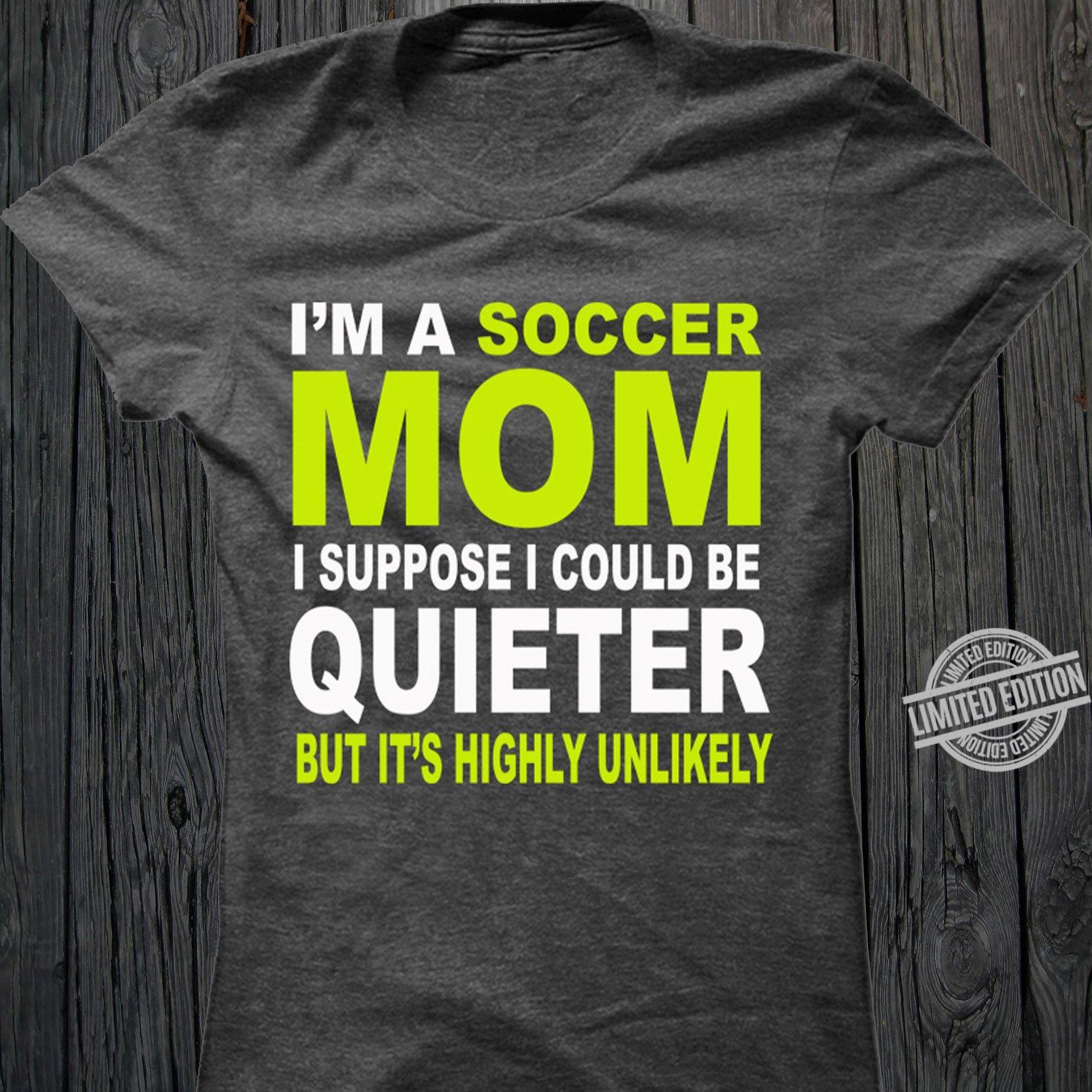 I'm A Soccer Mom I Suppose I Could Be Quieter But It's Highly Unlikely Shirt