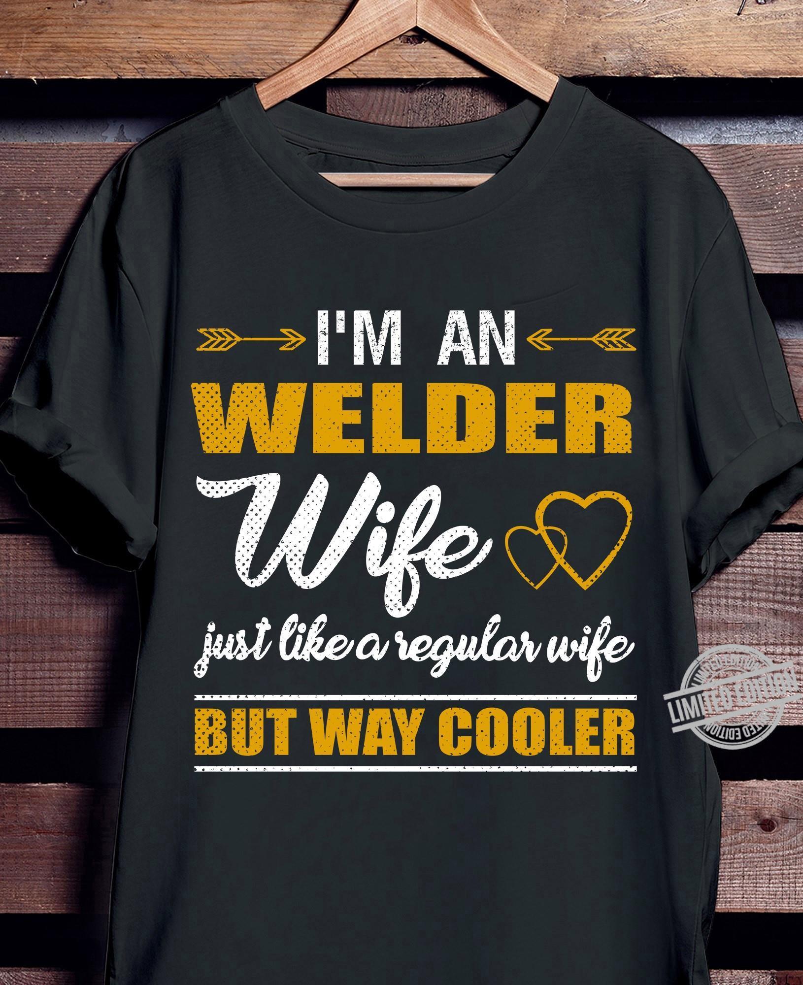 I'm An Welder Wife Just Like A Regular Wife But Way Cooler Shirt