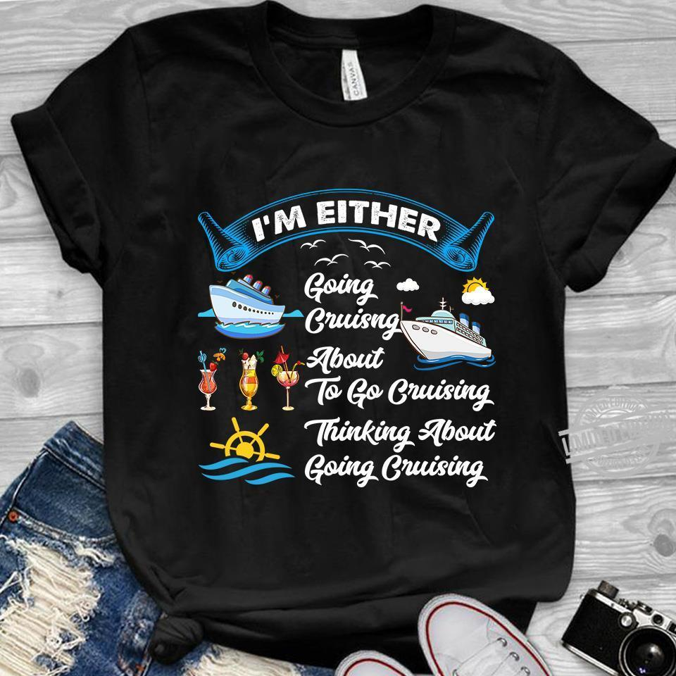 I'm Either Going Cruising About To Go Cruising Thinking About Going Cruising Shirt