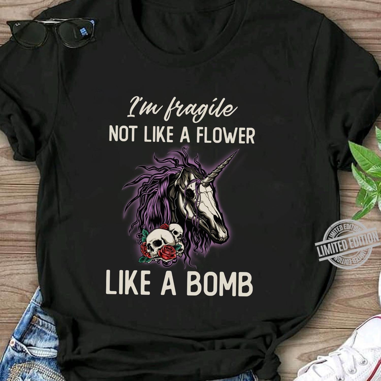 I'm Fragile Not Like A Flower Like A Bomb Shirt