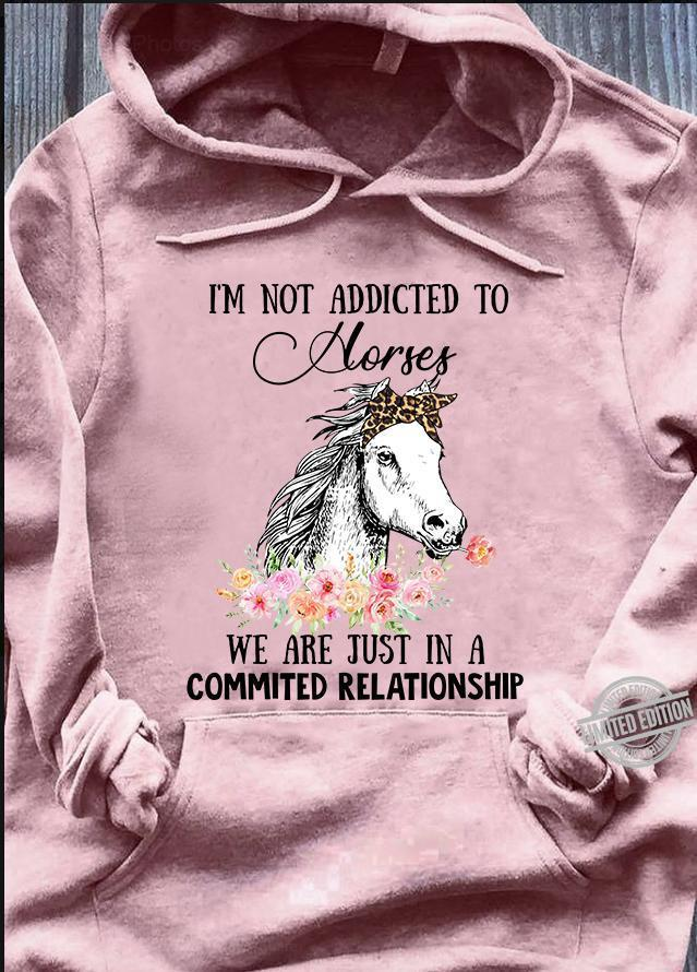 I'm Not Addivted To Horses We Are Just In A Commited Relationship Shirt