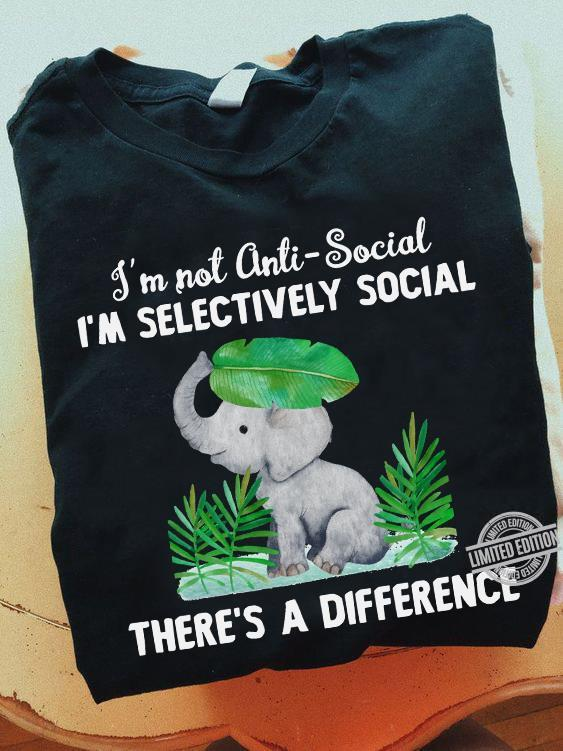 I'm Not Anti-Social I'm Selectively Social There's A Difference Shirt