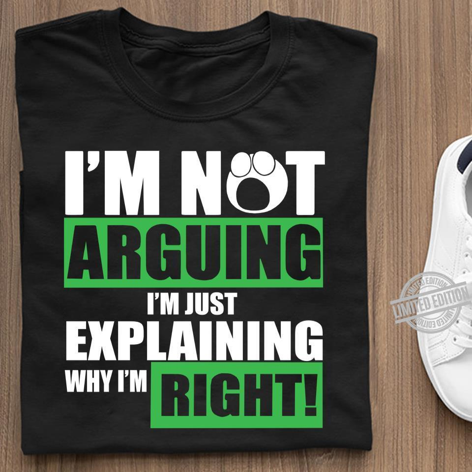 I'm Not Arguing I'm Just Explaining Why I'm Right Shirt