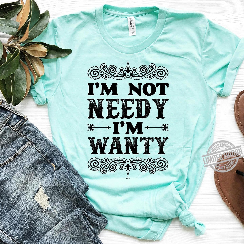 I'm Not Needy I'm Wanty Shirt