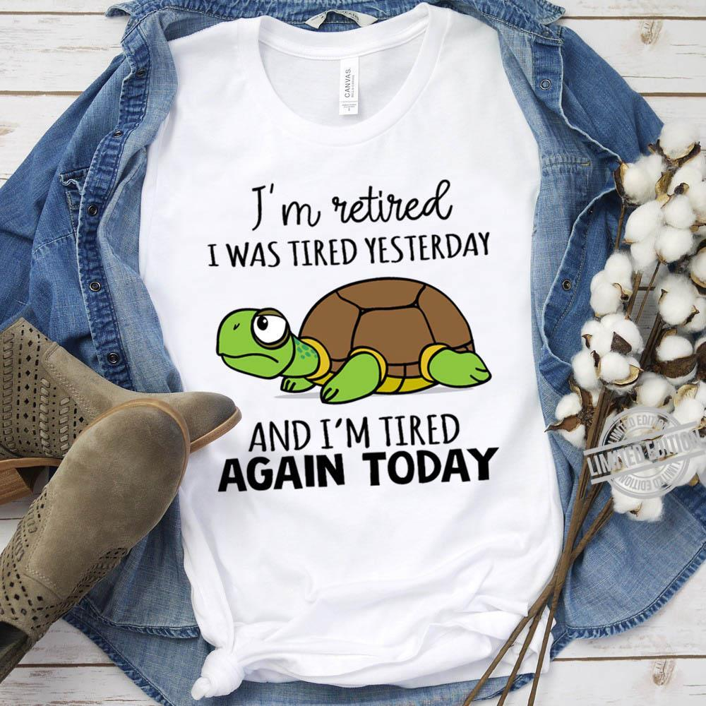 I'm Retired I Was Tired Yesterday And I'm Tired Again Today Shirt