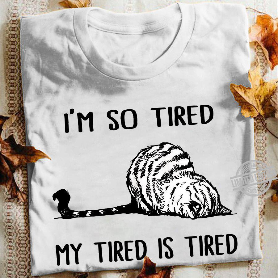 I'm So Tired My Tired Is Tired Shirt