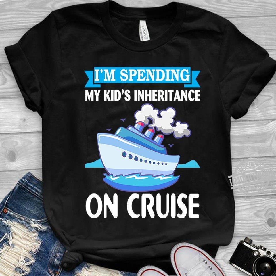 I'm Spending My Kid's Inheritance On Cruise Shirt