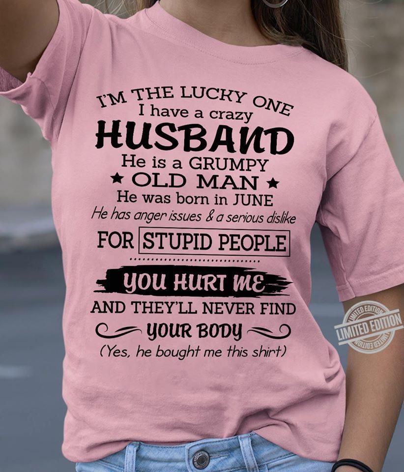 I'm The Lucky One I Have A Crazy Husband He Is A Grumpy Old Man He Was Born In June For Stupid People You Hurt Me And They'll Never Find Your Body Shirt