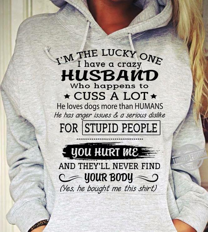 I'm The Lucky One I Have A Crazy Husband Who Happen To Cuss A Lot He Has Anger Issues & Serious Dislike For Stupid People You Hurt Me And They'll Never Find You Body Shirt