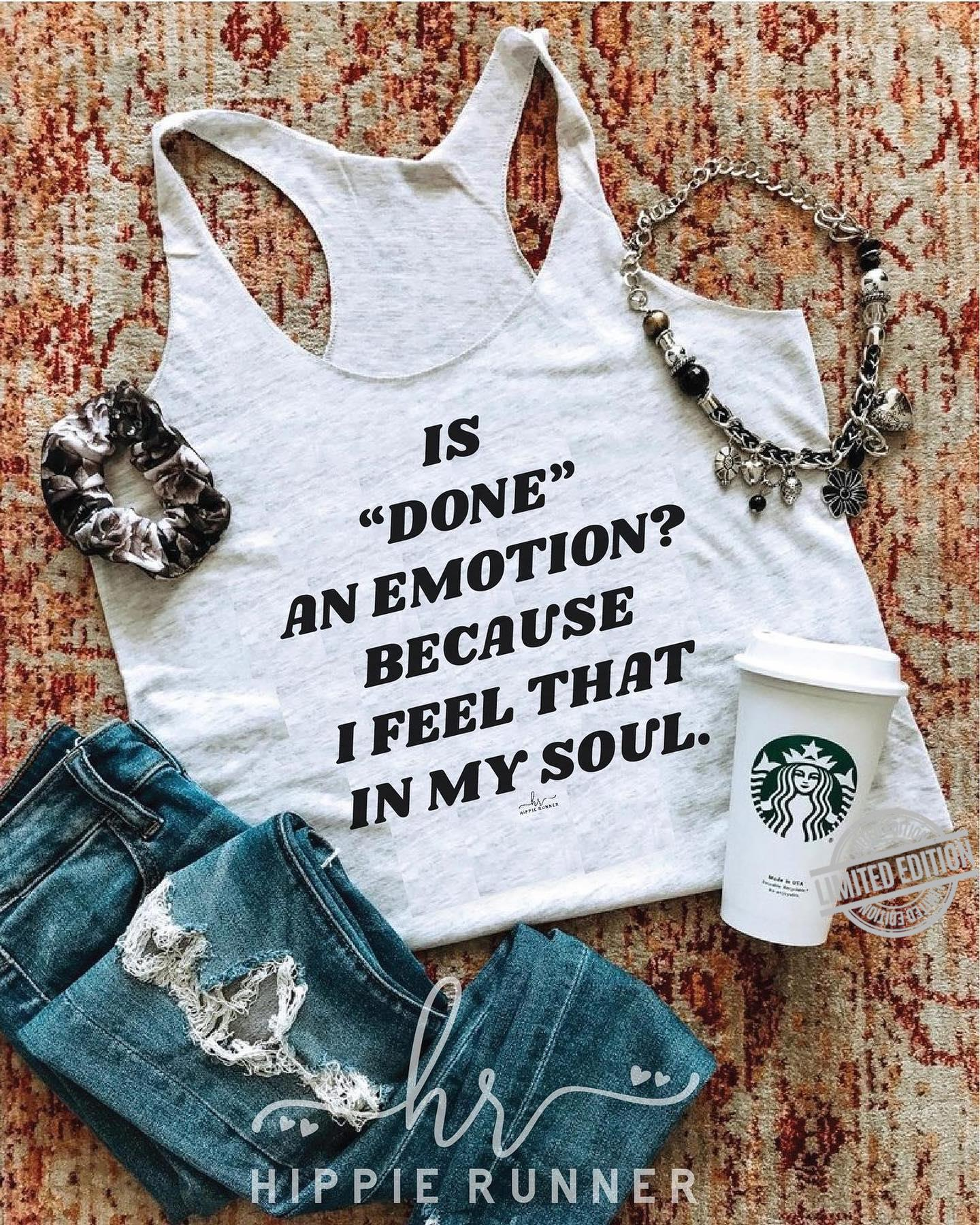 Is Done An Amotion Because I Feel That In My Soul Shirt