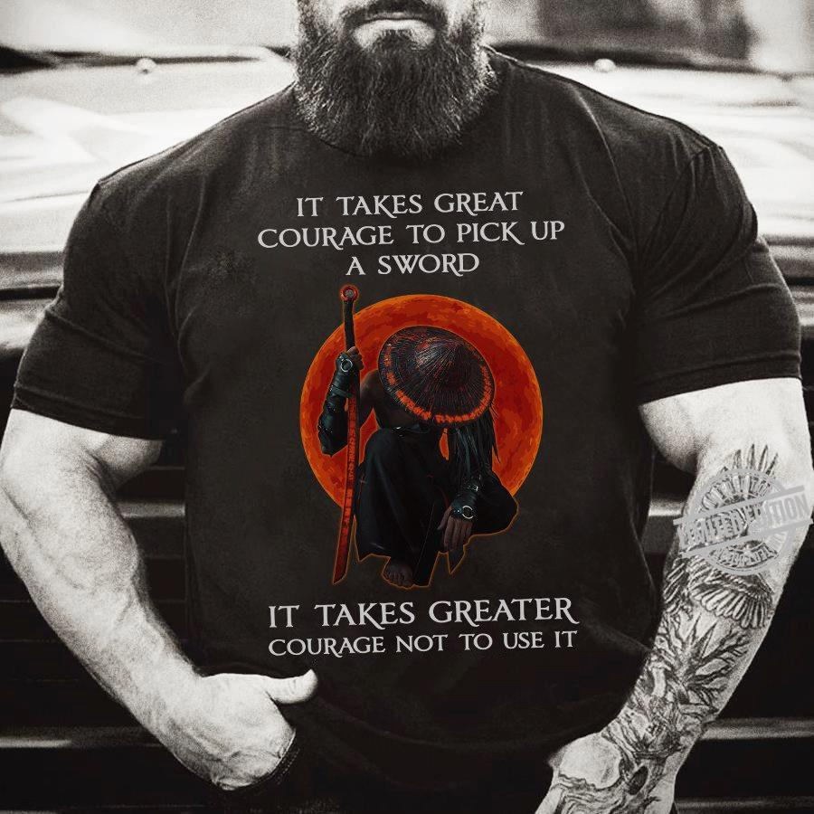 It Takes Great Courage To Pick Up A Sword It Takes Greater Courage Not To Use It Shirt