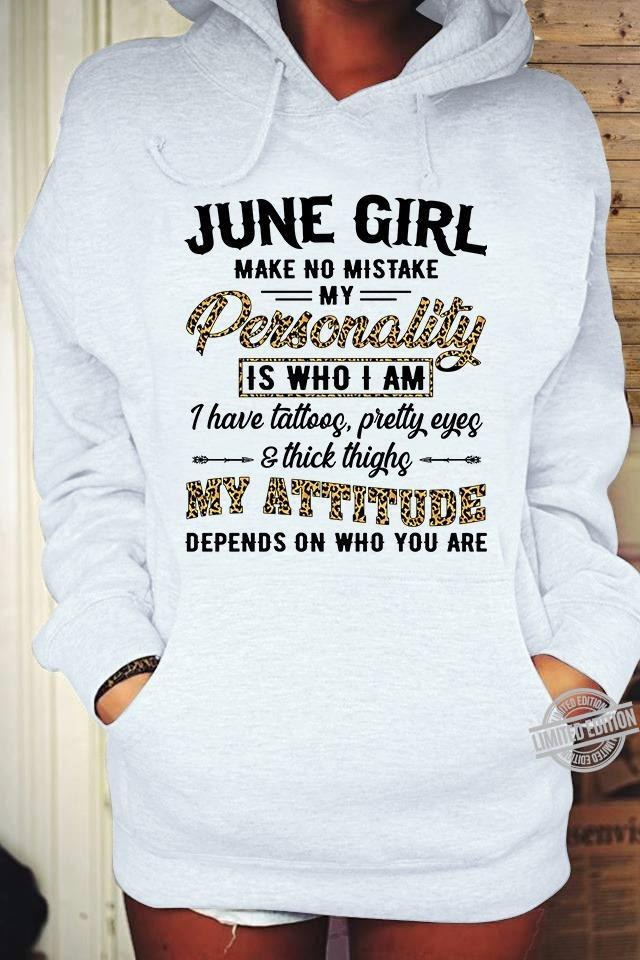 June Girl Make No Mistake My Personality Is Who I Am I Have Tattoos Pretty Eyes Thick Thighs My Attitude Depends On Who You Are Shirt