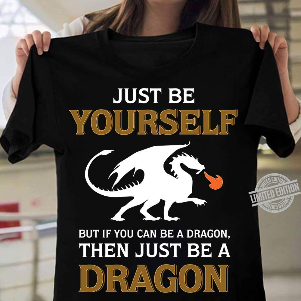 Just Be Yourself But If You Can Be A Dragon The Just Be A Dragon Shirt