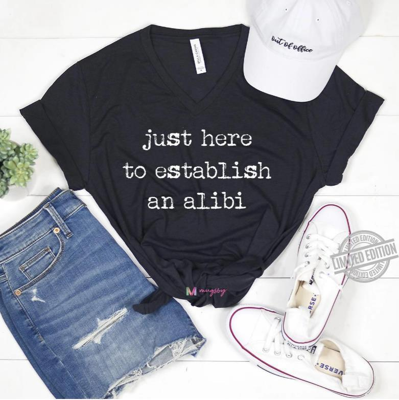 Just Here To Establish An Alibi Shirt