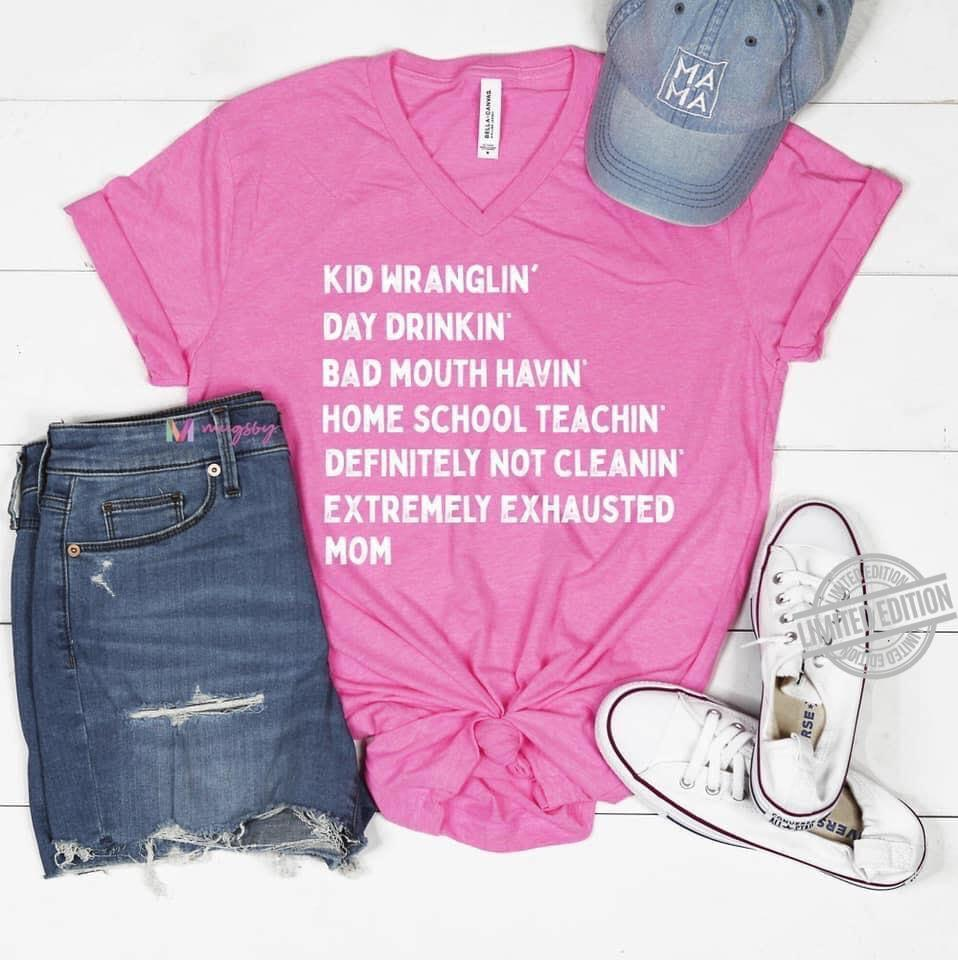 Kid Wranglin Day Drinkin Bad Mouth Havin Home School Teachin Definitely Not Cleanin Extremely Exhausted Mom Shirt