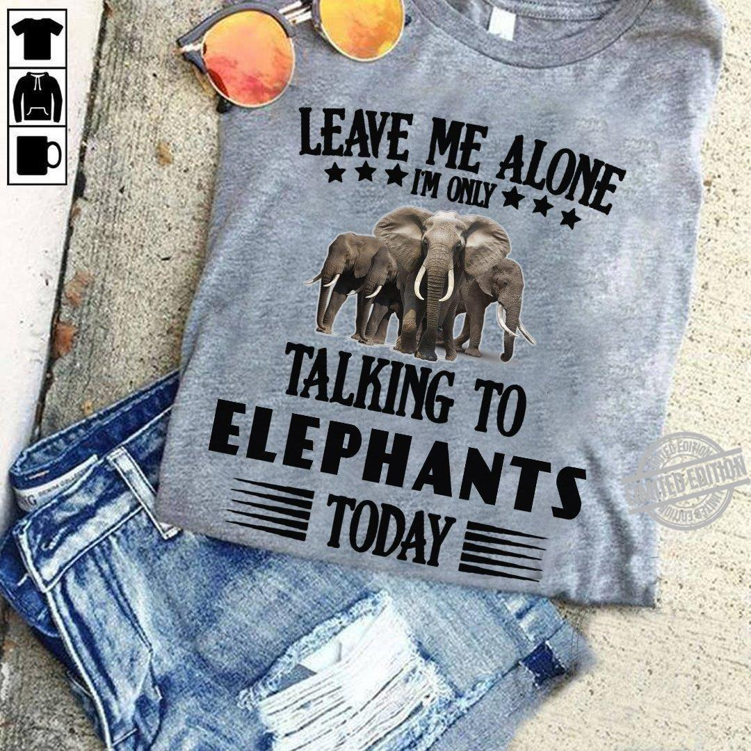 Leave Me Alone I'm Only Talking To Elephants Today Shirt