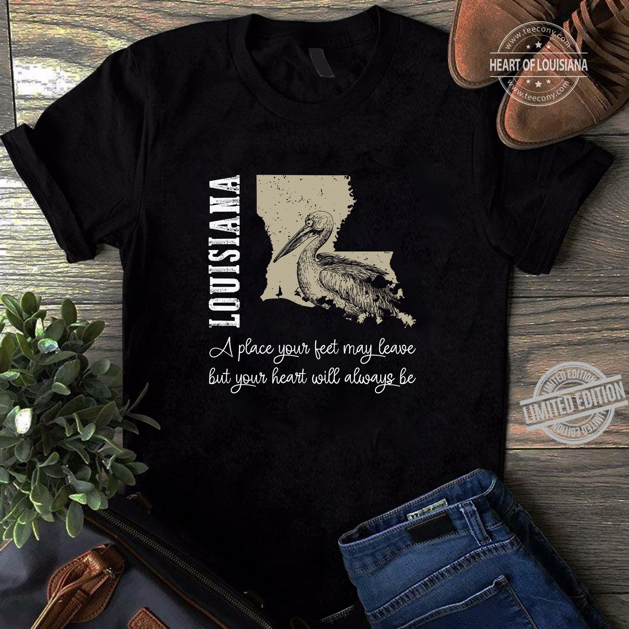 Louisiana A Place Your Feet May Leave But Your Heart Will Always Be Shirt