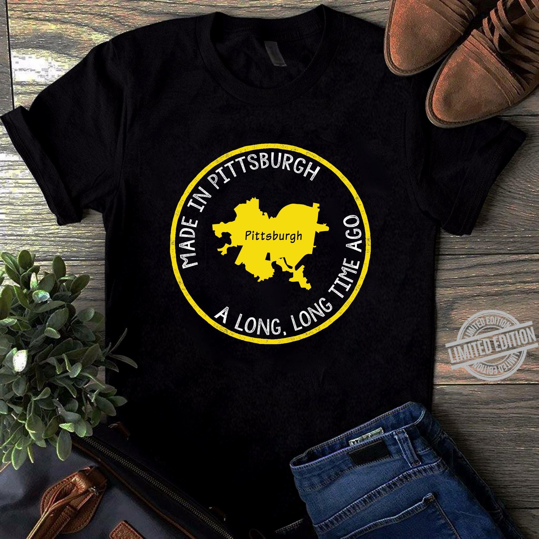 Made In Pittsburgh A Long Long Time Ago Shirt