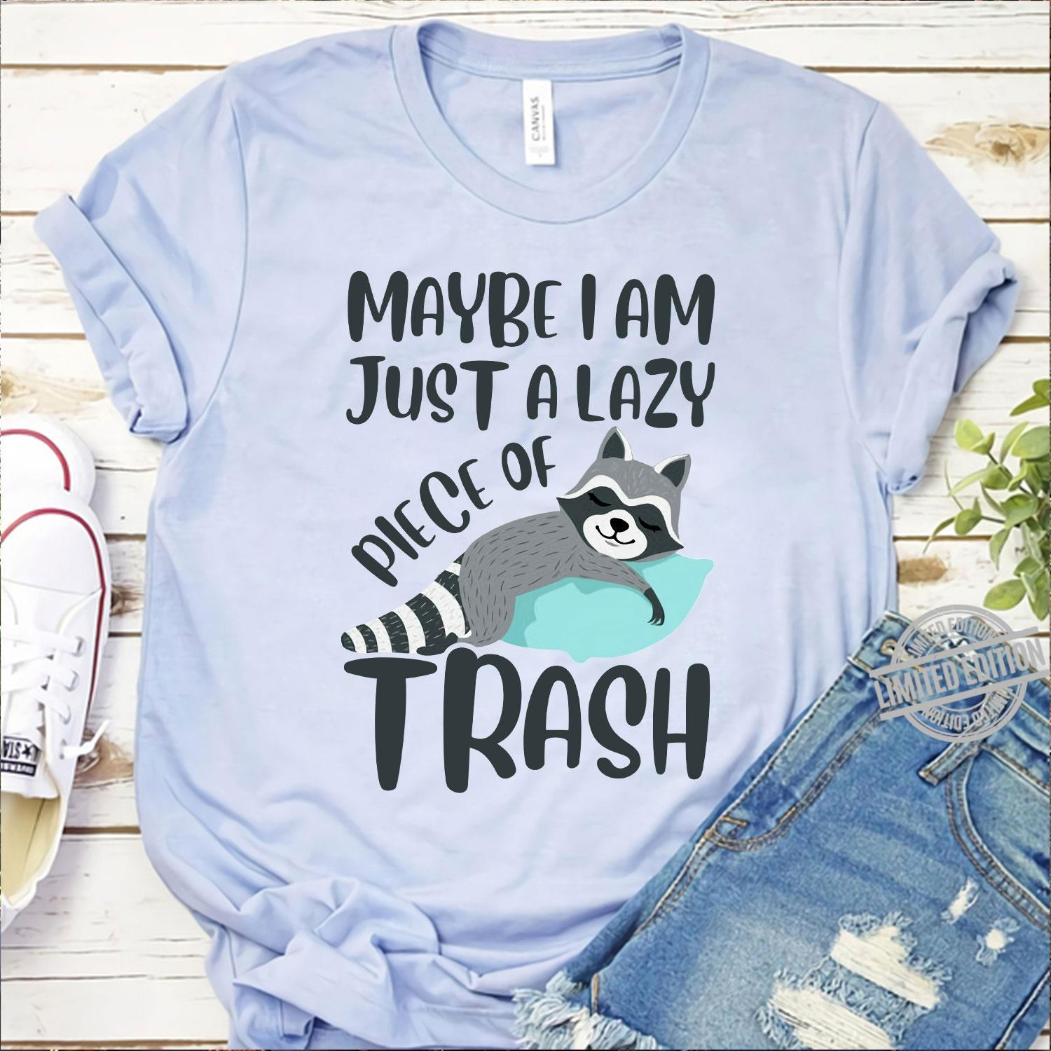 Maybe I Am Just A Lazy Piece Of Trash Shirt